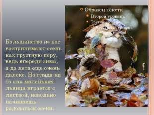 Большинство из нас воспринимают осень как грустную пору, ведь впереди зима, а