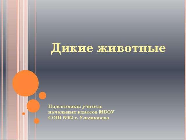 Дикие животные Подготовила учитель начальных классов МБОУ СОШ №62 г. Ульяновска