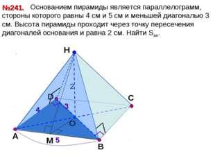 D Н O А B №241. С 4 5 2 3 Основанием пирамиды является параллелограмм, сторон