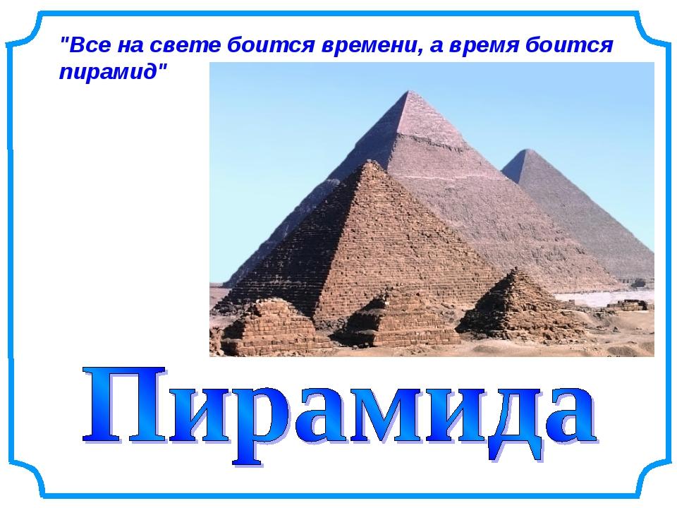 """""""Все на свете боится времени, а время боится пирамид"""""""