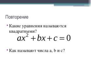 Повторение Какие уравнения называются квадратными? Как называют числа a, b и c?