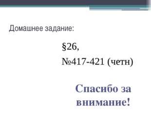 Домашнее задание: §26, №417-421 (четн) Спасибо за внимание!