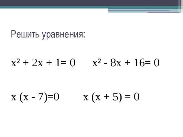 Решить уравнения: х² + 2х + 1= 0х² - 8х + 16= 0 х (х - 7)=0х (х + 5) = 0