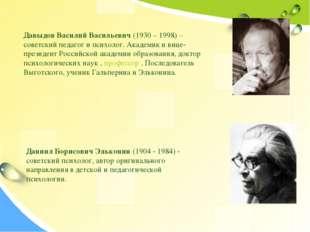 Давыдов Василий Васильевич (1930 – 1998) – советский педагог и психолог. Акад