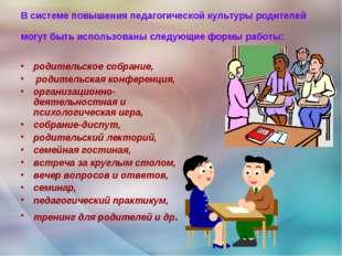 В системе повышения педагогической культуры родителей могут быть использованы