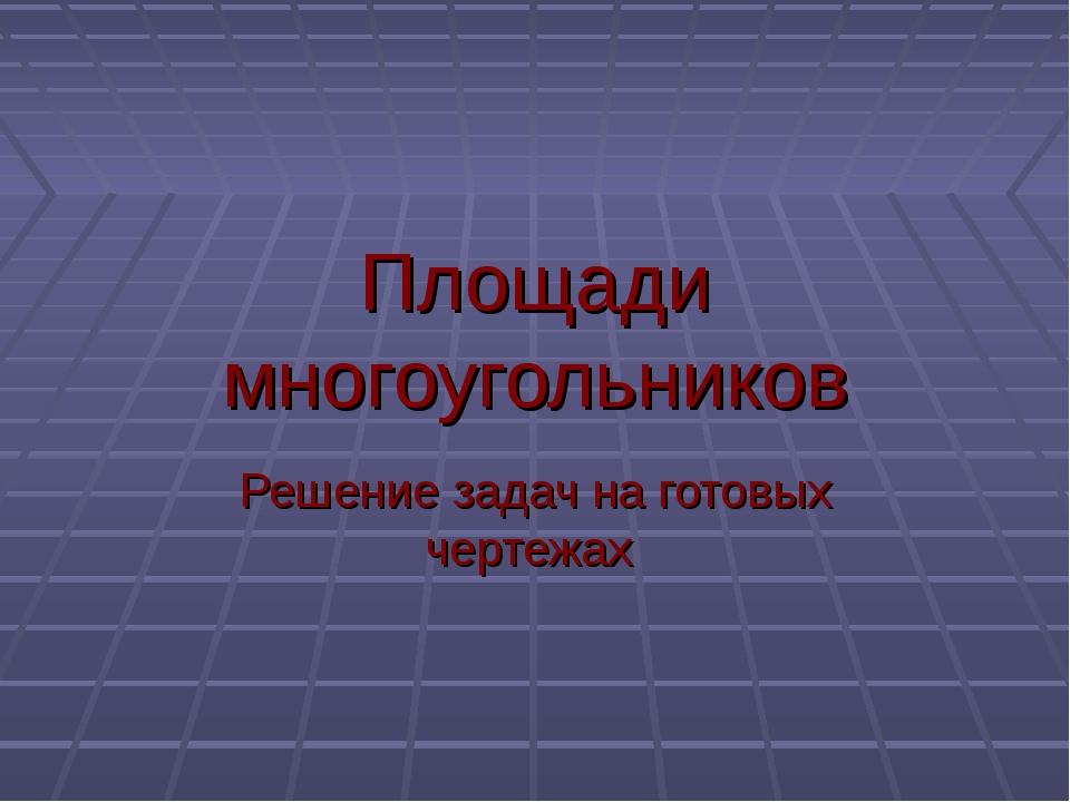 Площади многоугольников Решение задач на готовых чертежах