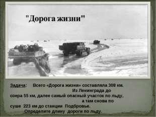 Задача: Всего «Дорога жизни» составляла 308 км. Из Ленинграда до озера 55 км,