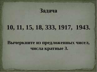 10, 11, 15, 18, 333, 1917, 1943. Вычеркните из предложенных чисел, числа кра