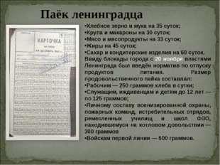 Паёк ленинградца Хлебное зерно и мука на 35 суток; Крупа и макароны на 30 сут