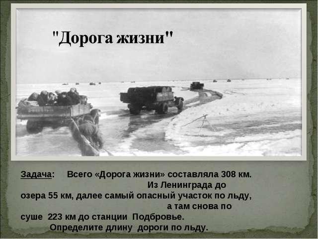 Задача: Всего «Дорога жизни» составляла 308 км. Из Ленинграда до озера 55 км,...