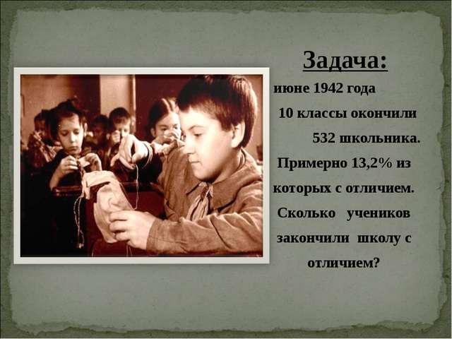 В июне 1942 года 10 классы окончили 532 школьника. Примерно 13,2% из которых...
