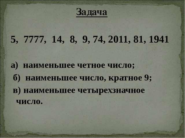 Задача 5, 7777, 14, 8, 9, 74, 2011, 81, 1941 а) наименьшее четное число; б) н...