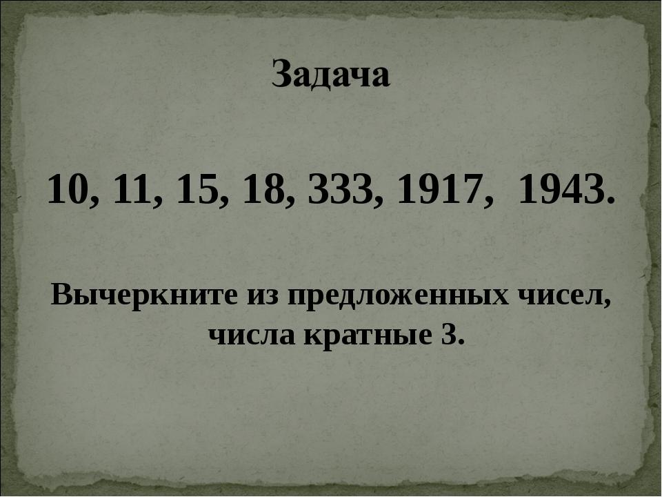 10, 11, 15, 18, 333, 1917, 1943. Вычеркните из предложенных чисел, числа кра...
