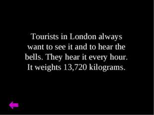 Tourists in London always want to see it and to hear the bells. They hear it