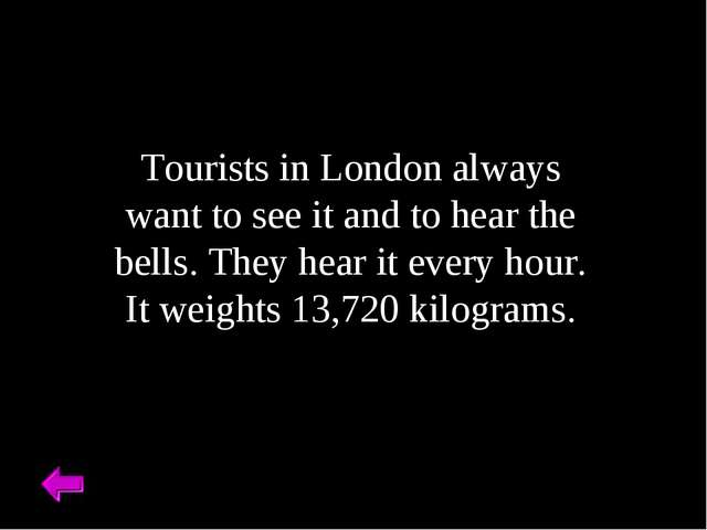 Tourists in London always want to see it and to hear the bells. They hear it...