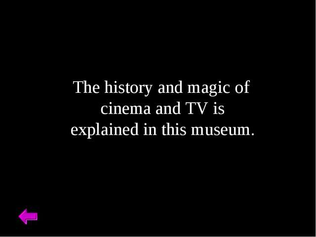 The history and magic of cinema and TV is explained in this museum.