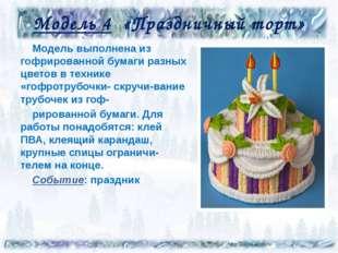 Модель 4 «Праздничный торт» Модель выполнена из гофрированной бумаги разных ц