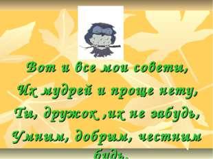 Вот и все мои советы, Их мудрей и проще нету, Ты, дружок ,их не забудь, Умным