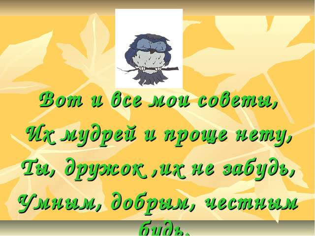 Вот и все мои советы, Их мудрей и проще нету, Ты, дружок ,их не забудь, Умным...