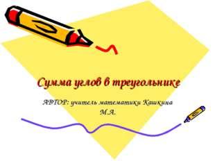 Сумма углов в треугольнике АВТОР: учитель математики Кашкина М.А.