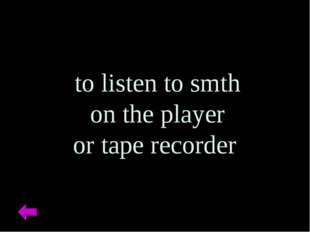 to listen to smth on the player or tape recorder