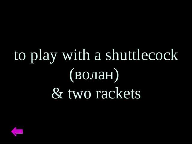 to play with a shuttlecock (волан) & two rackets