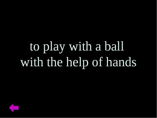 to play with a ball with the help of hands