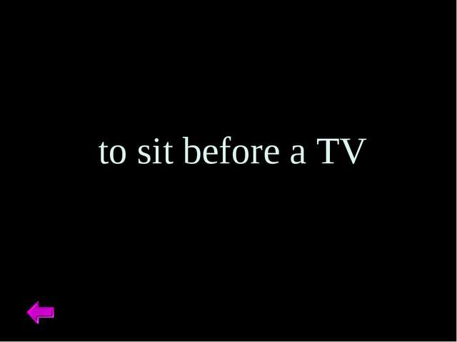 to sit before a TV
