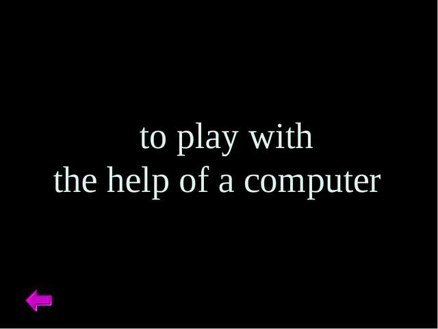 to play with the help of a computer