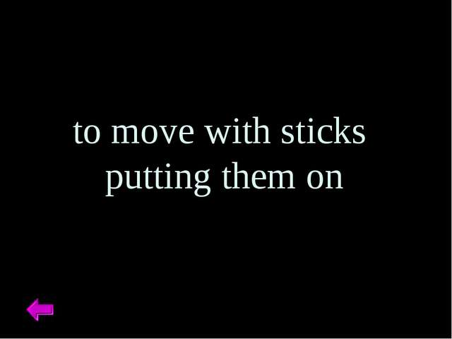 to move with sticks putting them on