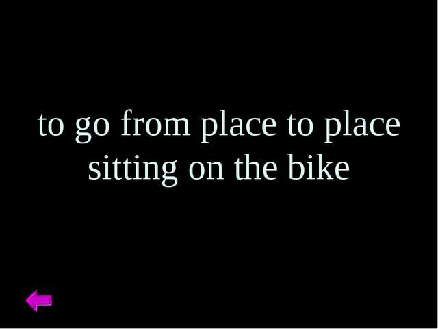 to go from place to place sitting on the bike