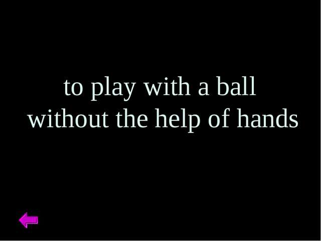to play with a ball without the help of hands
