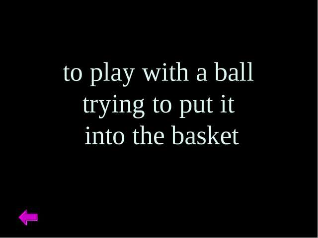 to play with a ball trying to put it into the basket