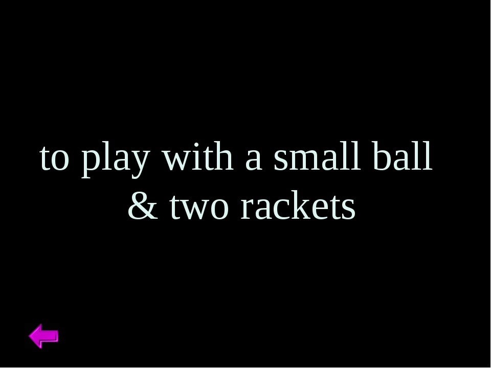 to play with a small ball & two rackets