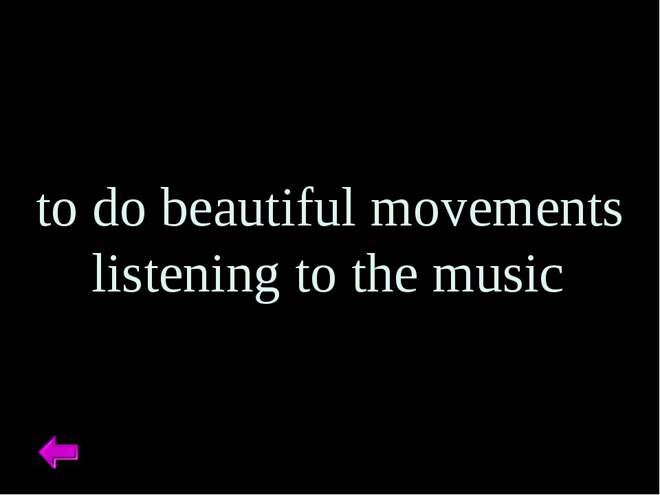 to do beautiful movements listening to the music