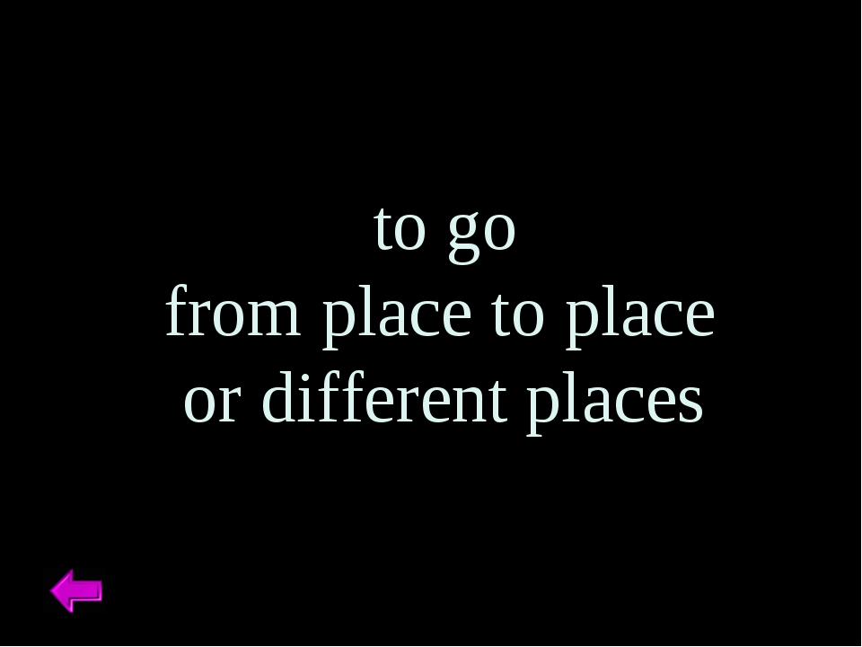 to go from place to place or different places