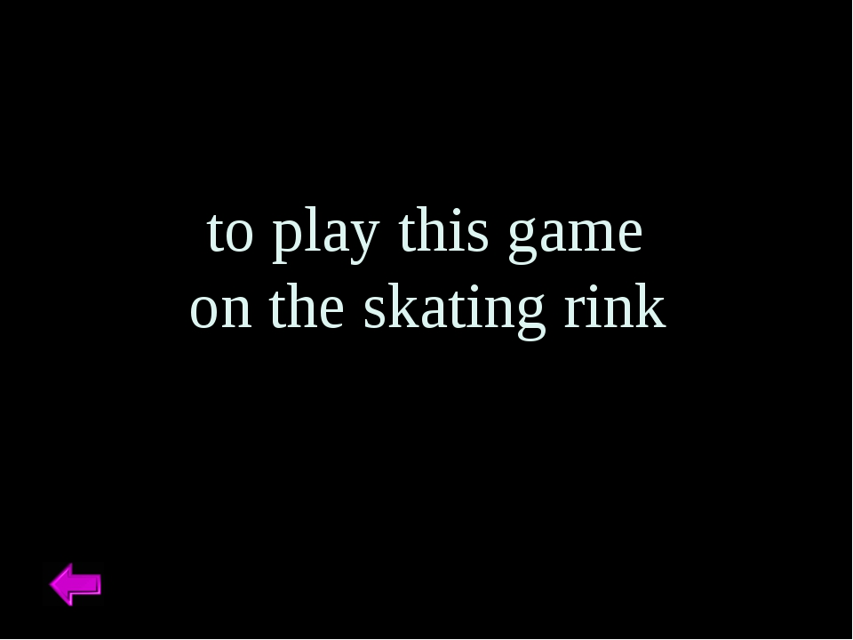 to play this game on the skating rink