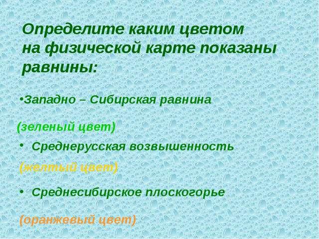 Определите каким цветом на физической карте показаны равнины: Западно – Сибир...