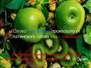Слово «витамин» произошло от латинского слова vita - «жизнь». Основоположник