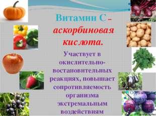 Витамин С – аскорбиновая кислота. Участвует в окислительно-востановительных