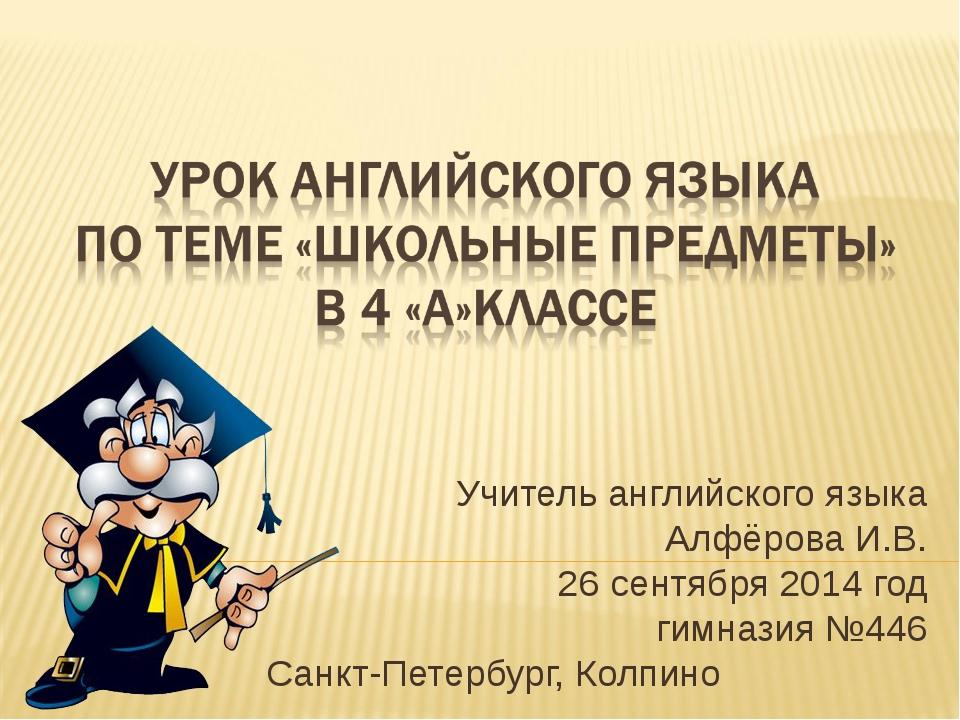 Учитель английского языка Алфёрова И.В. 26 сентября 2014 год гимназия №446 Са...