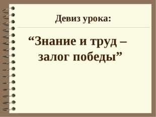 """Девиз урока: """"Знание и труд – залог победы"""""""