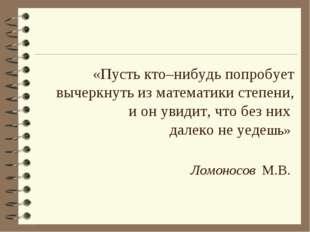 «Пусть кто–нибудь попробует вычеркнуть из математики степени, и он увидит, чт