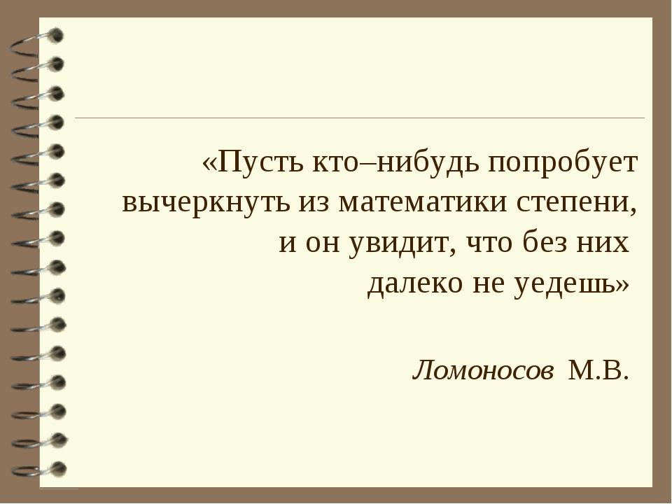 «Пусть кто–нибудь попробует вычеркнуть из математики степени, и он увидит, чт...