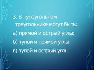 3. В тупоугольном треугольнике могут быть: а) прямой и острый углы; б) тупой