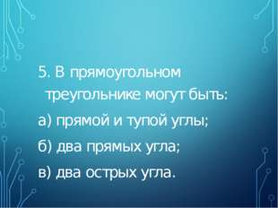 5. В прямоугольном треугольнике могут быть: а) прямой и тупой углы; б) два п