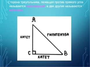 Сторона треугольника, лежащая против прямого угла называется гипотенузой, а