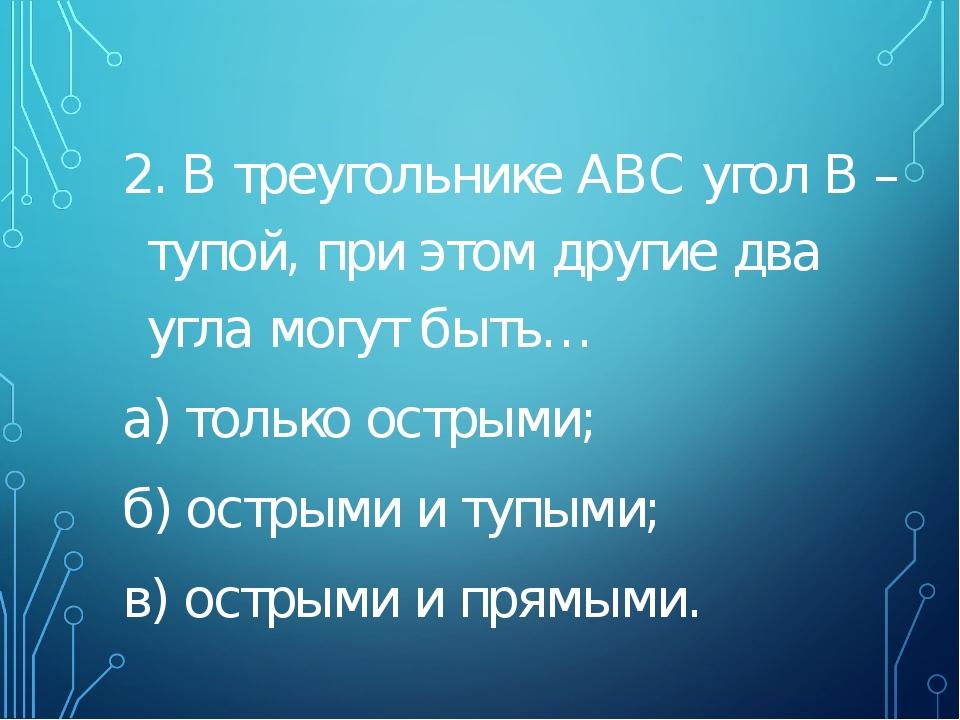 2. В треугольнике АВС угол В – тупой, при этом другие два угла могут быть… а...