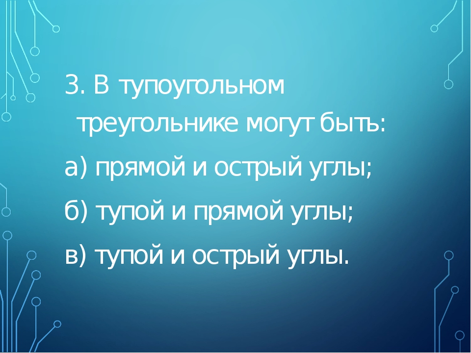 3. В тупоугольном треугольнике могут быть: а) прямой и острый углы; б) тупой...