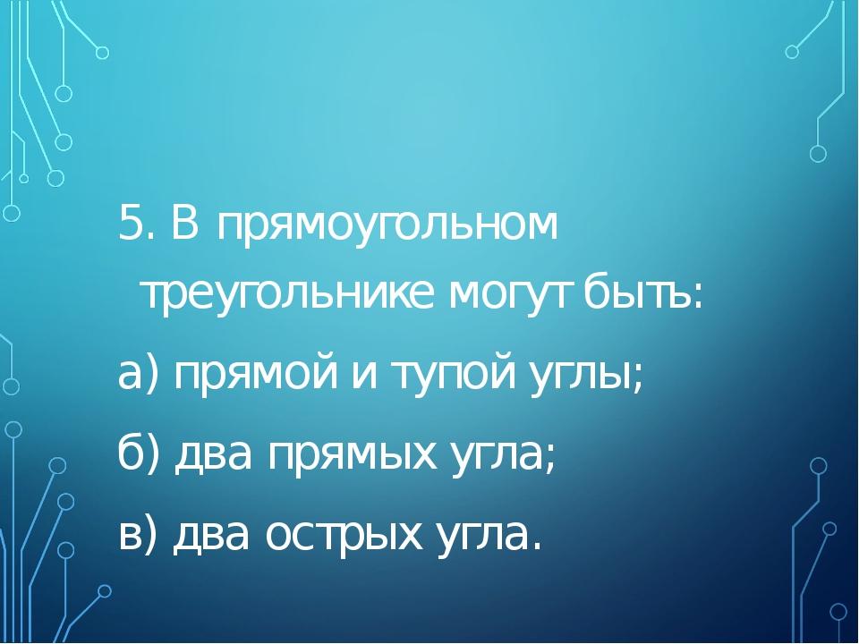 5. В прямоугольном треугольнике могут быть: а) прямой и тупой углы; б) два п...